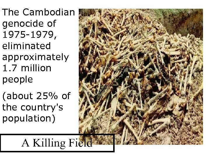 The Cambodian genocide of 1975 -1979, eliminated approximately 1. 7 million people (about 25%