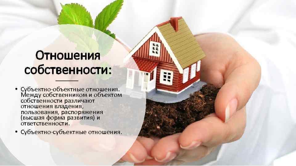 Отношения собственности: • Субъектно-объектные отношения. Между собственником и объектом собственности различают отношения владения, пользования,