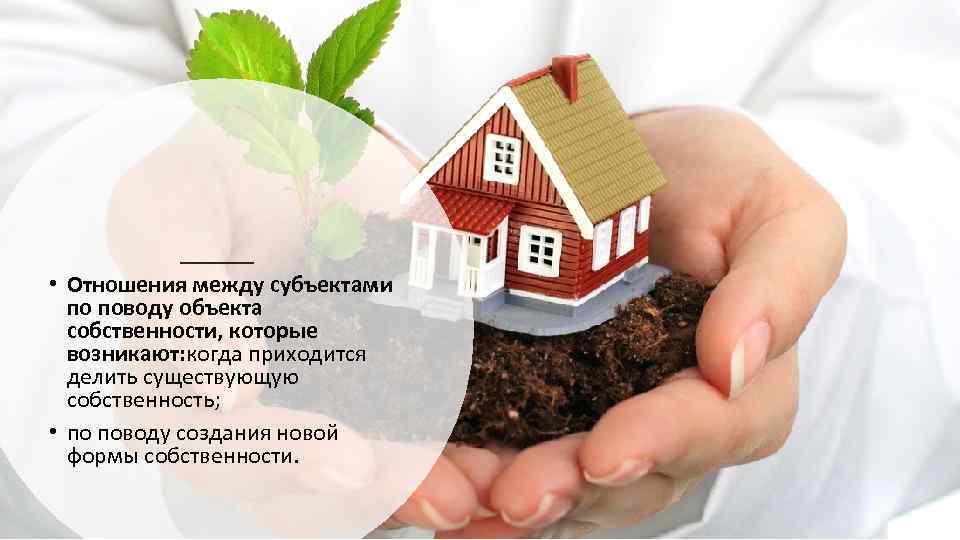 • Отношения между субъектами по поводу объекта собственности, которые возникают: когда приходится делить