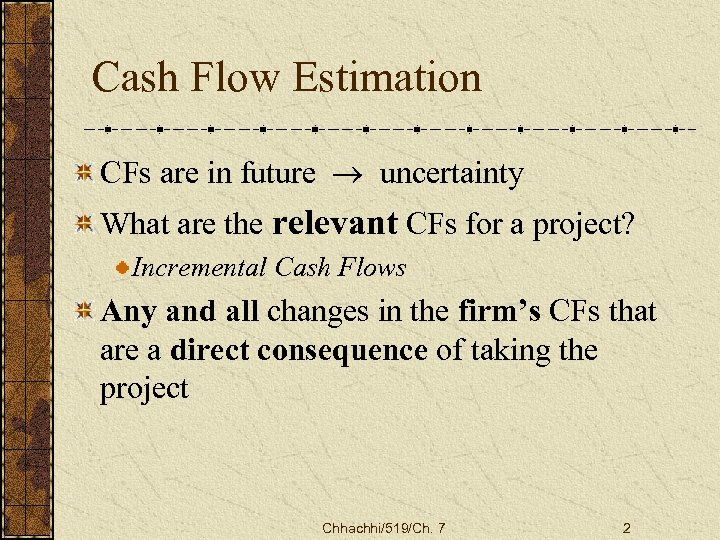 Cash Flow Estimation CFs are in future ® uncertainty What are the relevant CFs