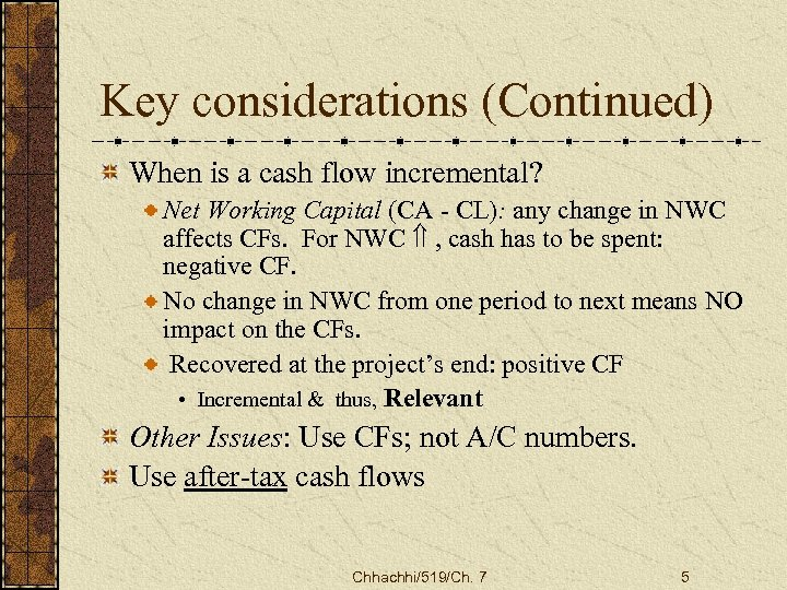 Key considerations (Continued) When is a cash flow incremental? Net Working Capital (CA -