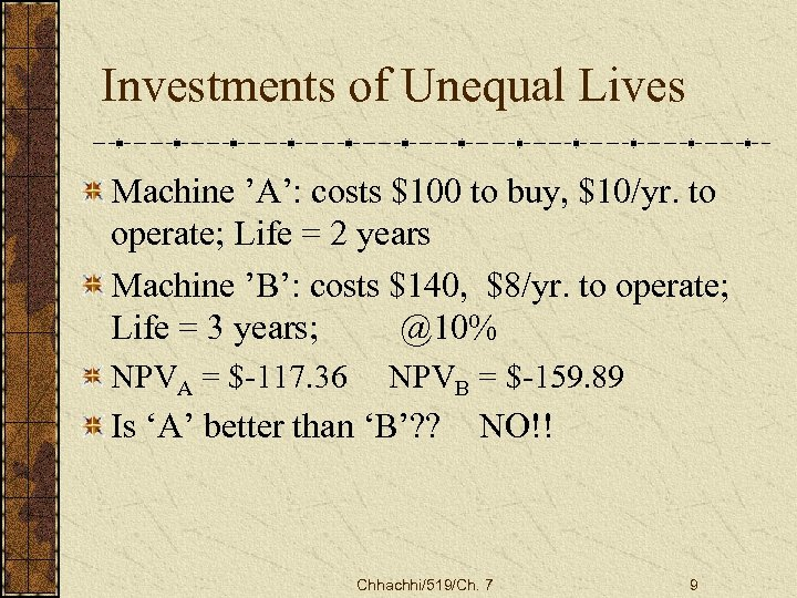 Investments of Unequal Lives Machine 'A': costs $100 to buy, $10/yr. to operate; Life