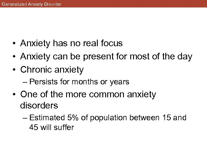 Generalized Anxiety Disorder • Anxiety has no real focus • Anxiety can be present