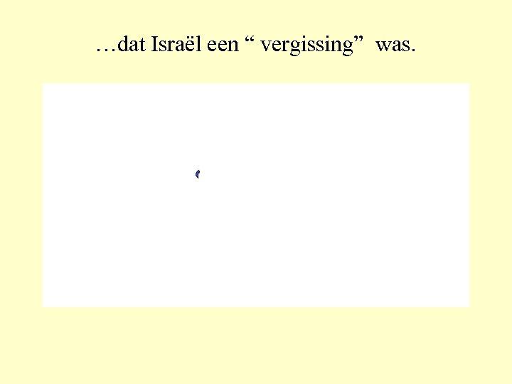 """…dat Israël een """" vergissing"""" was."""