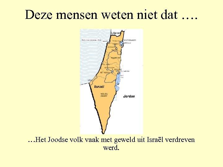 Deze mensen weten niet dat …. …Het Joodse volk vaak met geweld uit Israël
