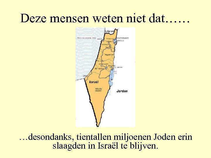 Deze mensen weten niet dat…… …desondanks, tientallen miljoenen Joden erin slaagden in Israël te