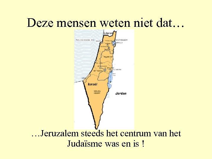 Deze mensen weten niet dat… …Jeruzalem steeds het centrum van het Judaïsme was en