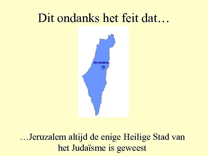 Dit ondanks het feit dat… Jerusalem …Jeruzalem altijd de enige Heilige Stad van het