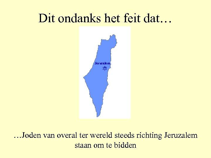 Dit ondanks het feit dat… Jerusalem …Joden van overal ter wereld steeds richting Jeruzalem