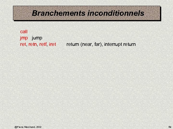 Branchements inconditionnels call jmp jump ret, retn, retf, iret @Pierre Marchand, 2002 return (near,