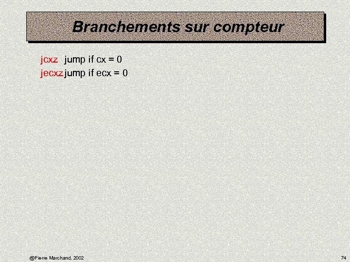 Branchements sur compteur jcxz jump if cx = 0 jecxz jump if ecx =