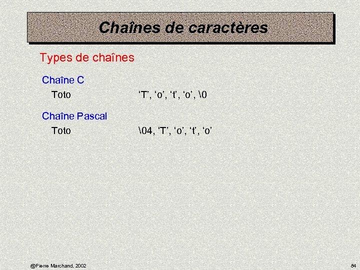 Chaînes de caractères Types de chaînes Chaîne C Toto 'T', 'o', 't', 'o',