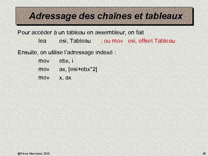 Adressage des chaînes et tableaux Pour accéder à un tableau en assembleur, on fait