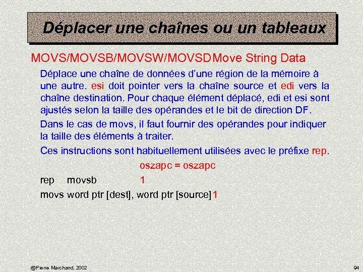 Déplacer une chaînes ou un tableaux MOVS/MOVSB/MOVSW/MOVSDMove String Data Déplace une chaîne de données