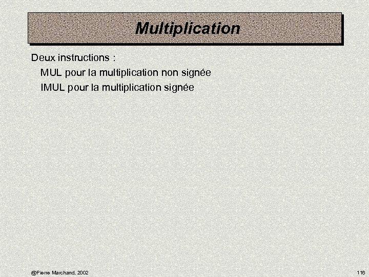 Multiplication Deux instructions : MUL pour la multiplication non signée IMUL pour la multiplication