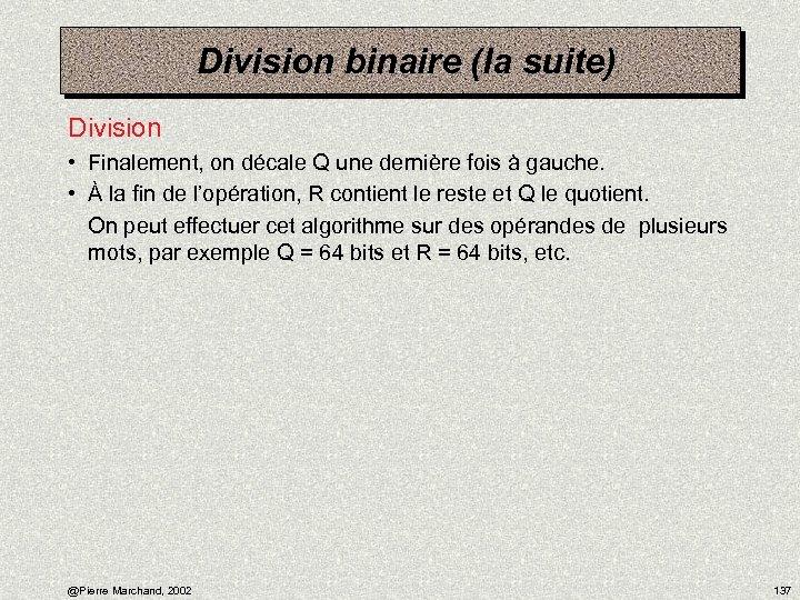 Division binaire (la suite) Division • Finalement, on décale Q une dernière fois à