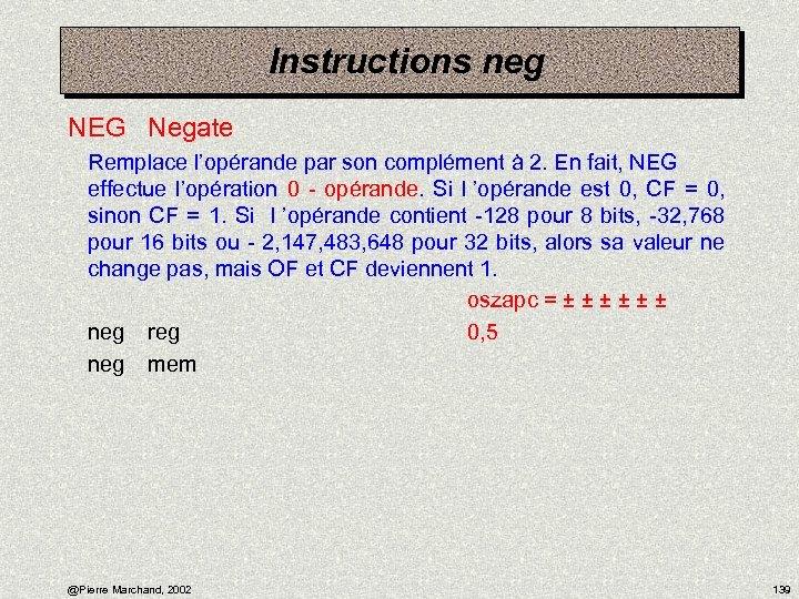 Instructions neg NEG Negate Remplace l'opérande par son complément à 2. En fait, NEG