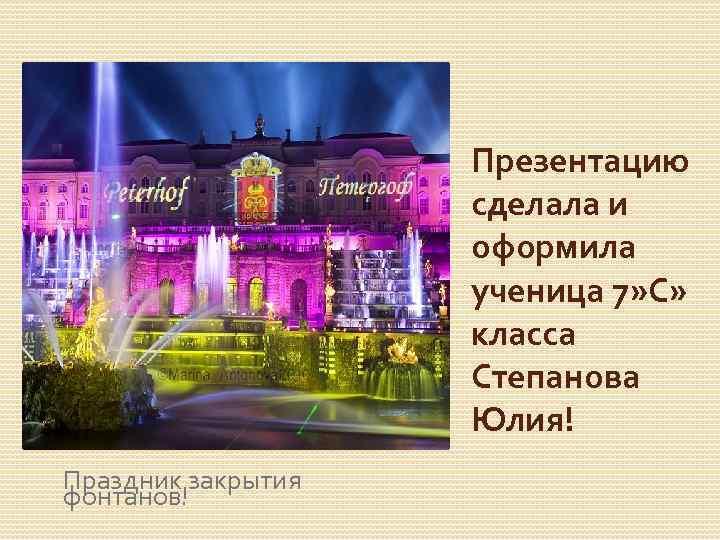 Презентацию сделала и оформила ученица 7» С» класса Степанова Юлия! Праздник закрытия фонтанов!