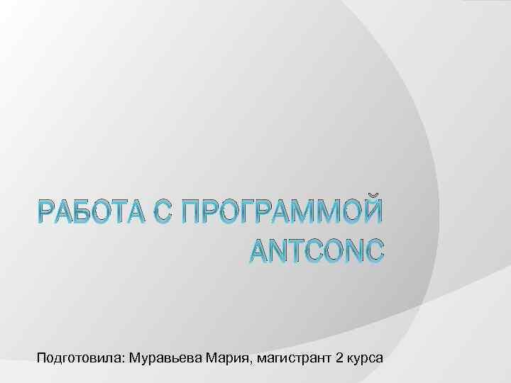 РАБОТА С ПРОГРАММОЙ ANTCONC Подготовила: Муравьева Мария, магистрант 2 курса