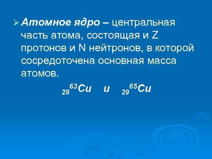 Ø Атомное ядро – центральная часть атома, состоящая и Z протонов и N нейтронов,