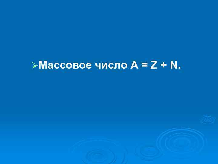 ØМассовое число А = Z + N.