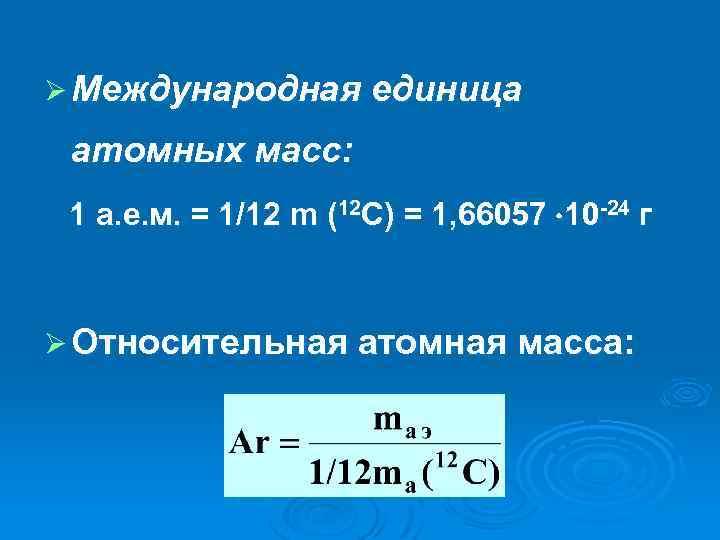 Ø Международная единица атомных масс: 1 а. е. м. = 1/12 m (12 C)