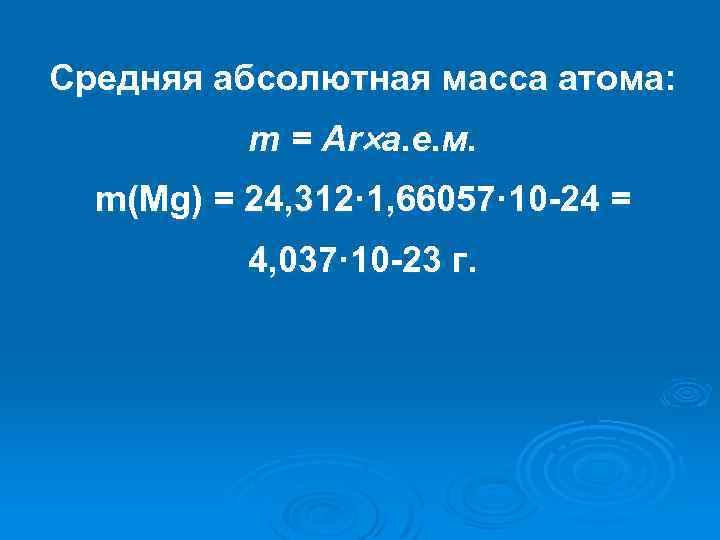Средняя абсолютная масса атома: m = Ar а. е. м. m(Mg) = 24, 312·