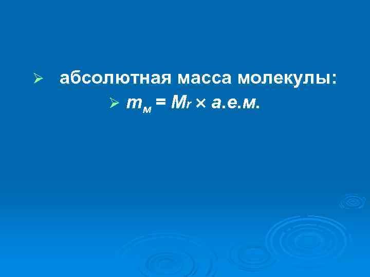 Ø абсолютная масса молекулы: Ø mм = Мr а. е. м.