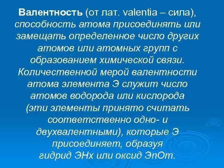 Валентность (от лат. valentia – сила), способность атома присоединять или замещать определенное число других