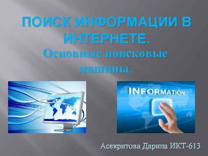 ПОИСК ИНФОРМАЦИИ В ИНТЕРНЕТЕ. Основные поисковые машины. Асекритова Дарина ИКТ-613