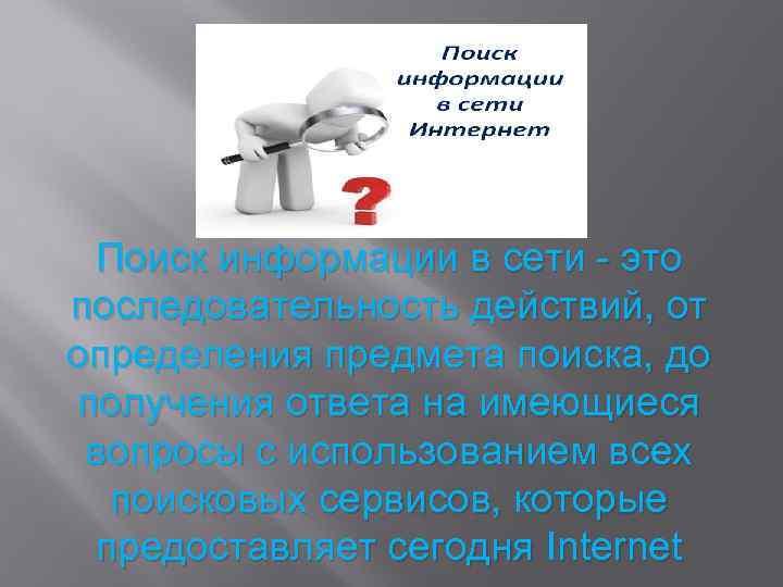 Поиск информации в сети - это последовательность действий, от определения предмета поиска, до получения