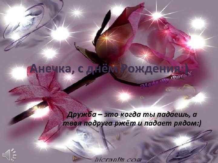 Анечка, с днём Рождения: ) Дружба – это когда ты падаешь, а твоя подруга