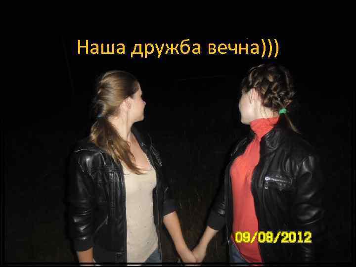 Наша дружба вечна)))