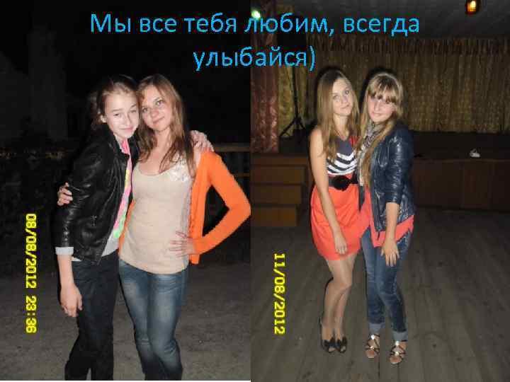 Мы все тебя любим, всегда улыбайся)