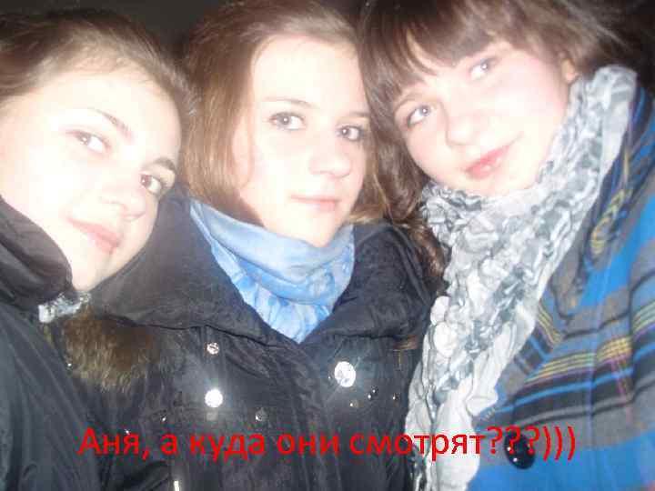 Аня, а куда они смотрят? ? ? )))