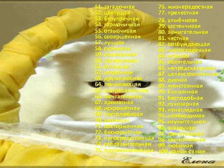 51. загадочная 52. цветущая 53. безупречная 54. гармоничная 55. отзывчивая 56. совершенная 57. лучшая