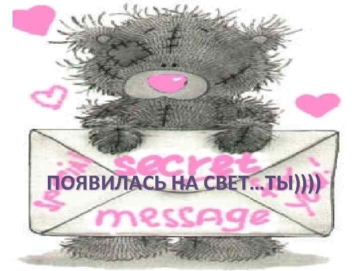 ПОЯВИЛАСЬ НА СВЕТ…ТЫ))))