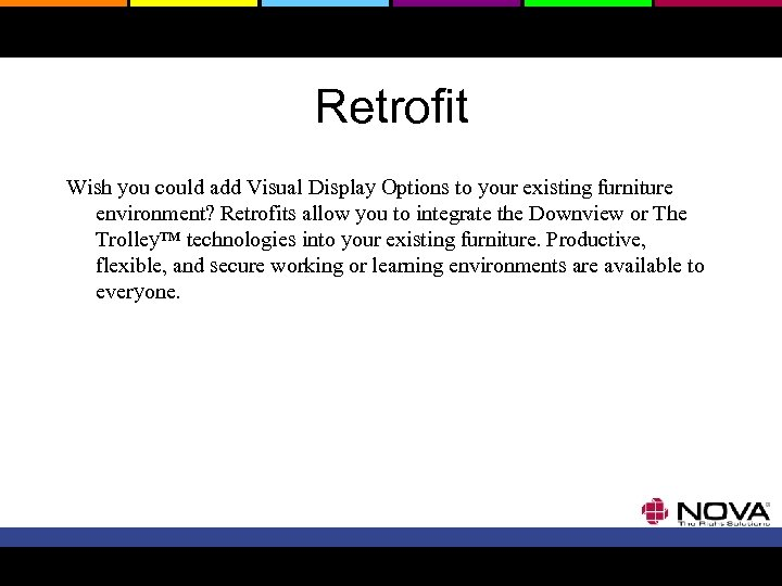 Retrofit Wish you could add Visual Display Options to your existing furniture environment? Retrofits