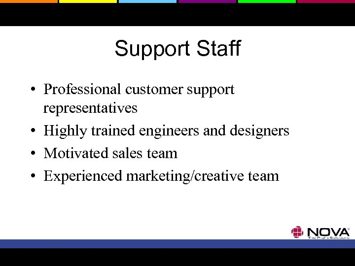 Support Staff • Professional customer support representatives • Highly trained engineers and designers •