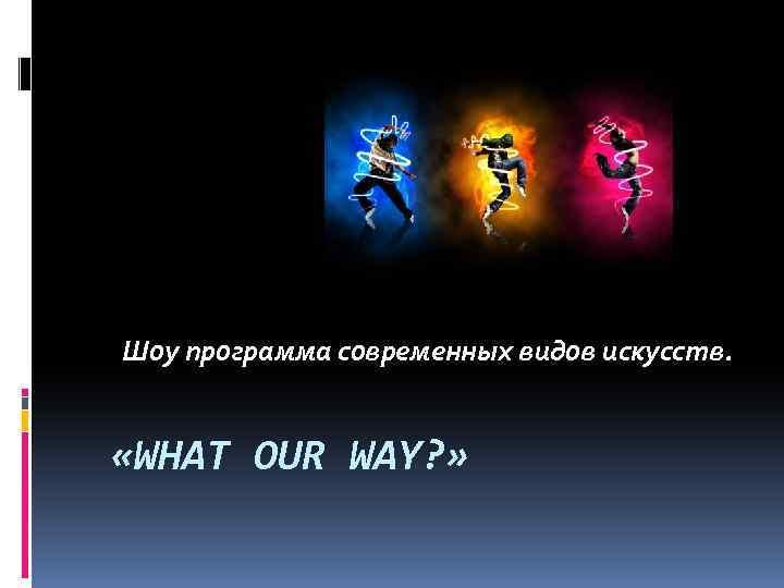 Шоу программа современных видов искусств. «WHAT OUR WAY? »