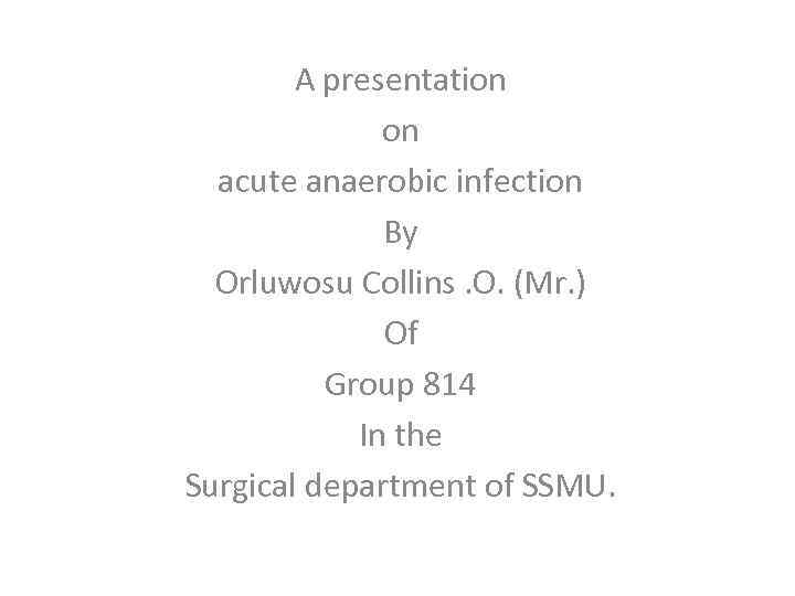 A presentation on acute anaerobic infection By Orluwosu Collins. O. (Mr. ) Of Group