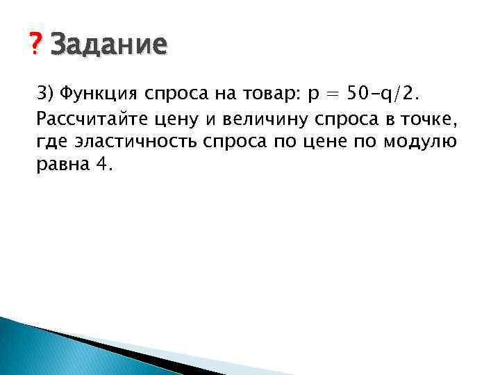 ? Задание 3) Функция спроса на товар: p = 50 -q/2. Рассчитайте цену и