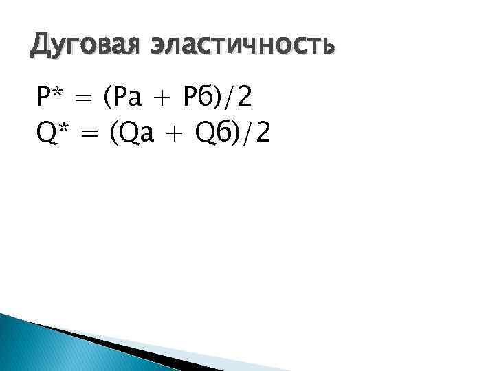Дуговая эластичность P* = (Pа + Рб)/2 Q* = (Qа + Qб)/2
