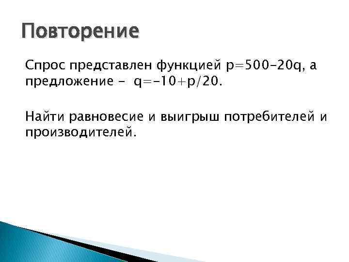 Повторение Спрос представлен функцией p=500 -20 q, а предложение - q=-10+p/20. Найти равновесие и