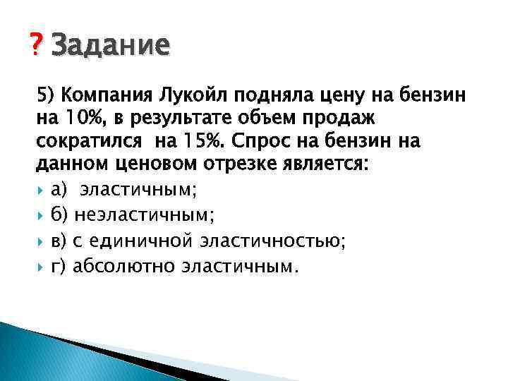? Задание 5) Компания Лукойл подняла цену на бензин на 10%, в результате объем