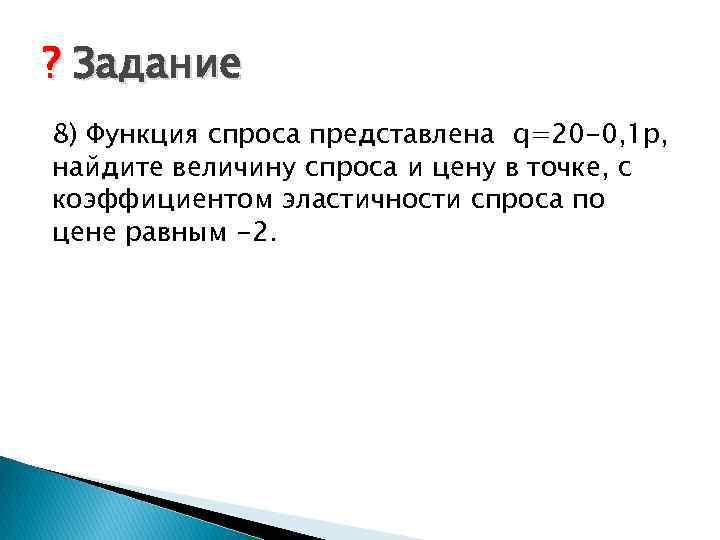 ? Задание 8) Функция спроса представлена q=20 -0, 1 p, найдите величину спроса и