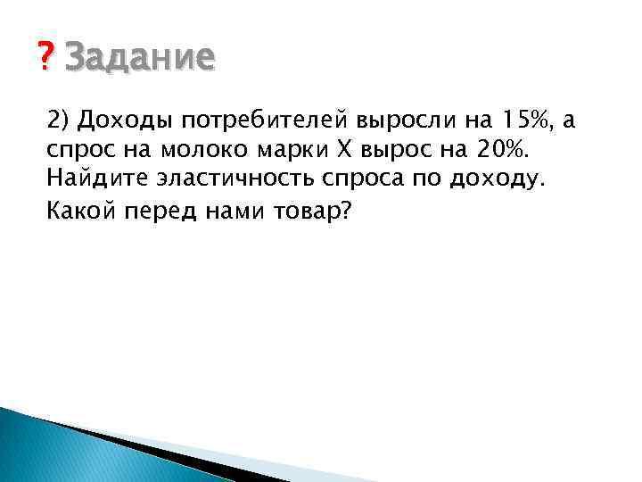 ? Задание 2) Доходы потребителей выросли на 15%, а спрос на молоко марки Х