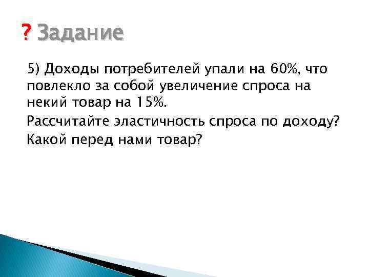 ? Задание 5) Доходы потребителей упали на 60%, что повлекло за собой увеличение спроса