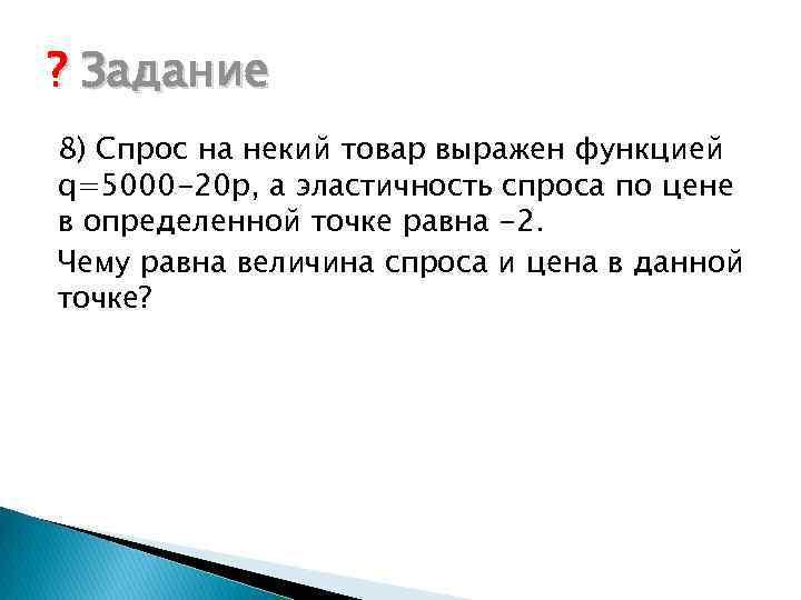 ? Задание 8) Спрос на некий товар выражен функцией q=5000 -20 p, а эластичность
