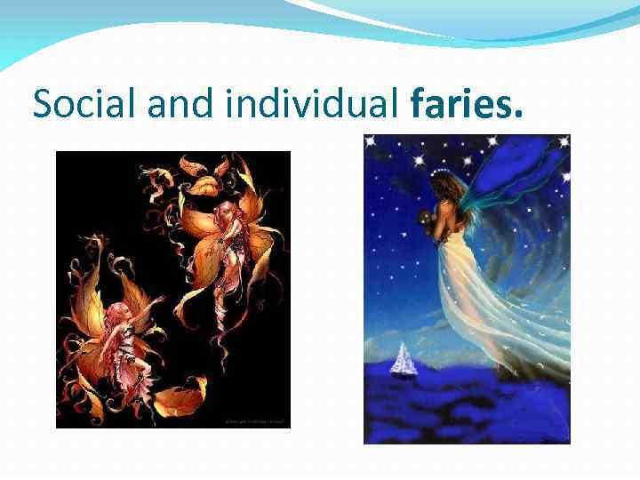 Social and individual faries.
